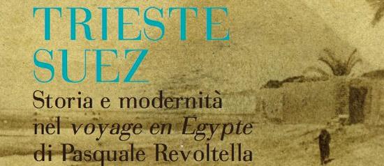 Trieste-Suez. Storia e modernità nel 'Voyage en Egypte' di Pasquale Revoltella